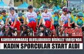 Kahramanmaraş Uluslararası Bisiklet Yarışı'nda Kadın Sporcular Start Aldı