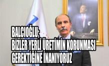 Balcıoğlu; Bizler Yerli Üretimin Korunması Gerektiğine İnanıyoruz