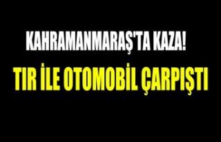 Kahramanmaraş'ta Tır İle Otomobil Çarpıştı