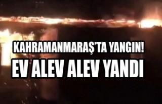Kahramanmaraş'ta Yangın! Bir Ev Alev Alev Yandı