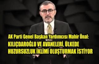 Ünal: Kılıçdaroğlu ve Avaneleri Huzursuzluk İklimi...