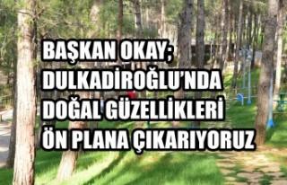 Başkan Okay; Dulkadiroğlu'nda Doğal Güzellikleri...