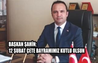 Başkan Şahin; 12 Şubat Çete Bayramımız Kutlu...
