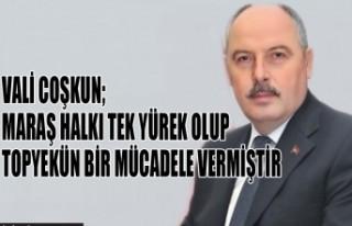 Vali Coşkun; Maraş Halkı Tek Yürek Olup Topyekün...