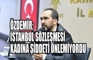 Özdemir; İstanbul Sözleşmesi Kadına Şiddeti...