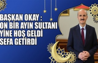 Başkan Okay :On Bir Ayın Sultanı Yine Hoş Geldi...