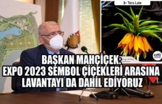 Başkan Mahçiçek: EXPO 2023 Sembol Çiçekleri Arasına...