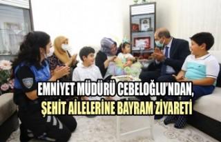 Emniyet Müdürü Cebeloğlu'ndan, Şehit Ailelerine...