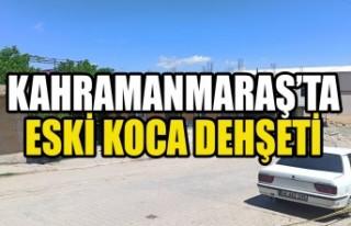 Kahramanmaraş'ta Eski Koca Dehşeti
