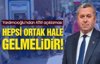 Yardımcıoğlu'ndan ATM açıklaması: Hepsi Ortak...