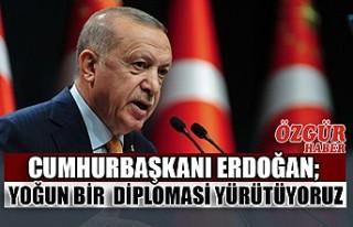 Cumhurbaşkanı Erdoğan; Yoğun Bir Diplomasi Yürütüyoruz