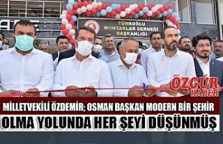 Milletvekili Özdemir; Osman Başkan Modern Bir Şehir...