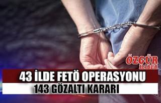 43 İlde FETÖ Operasyonu 143 Gözaltı Kararı