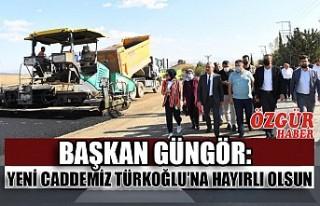 Başkan Güngör:Yeni Caddemiz Türkoğlu'na Hayırlı...