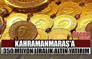Kahramanmaraş'a 350 Milyon Liralık Altın Yatırım