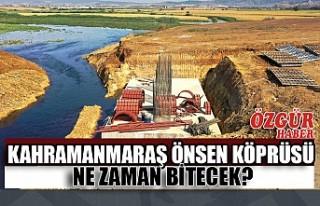 Kahramanmaraş Önsen Köprüsü Ne Zaman Bitecek?