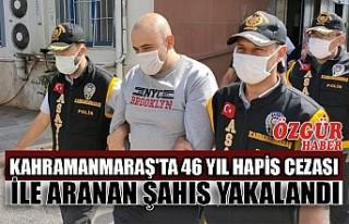 Kahramanmaraş'ta 46 Yıl Hapis Cezası ile Aranan...