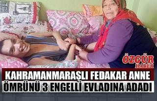 Kahramanmaraşlı Fedakâr Anne Ömrünü 3 Engelli...