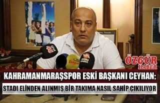 Kahramanmaraşspor Eski Başkanı Ceyhan; Stadı Elinden...