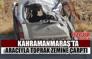 Kahramanmaraş'ta Aracıyla Toprak Zemine Çarptı