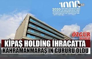 Kipaş Holding İhracatta Kahramanmaraş'ın Gururu...