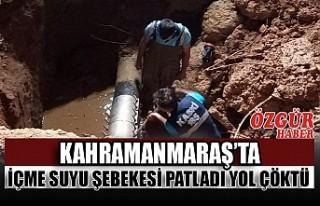 Kahramanmaraş'ta İçme Suyu Şebekesi Patladı...
