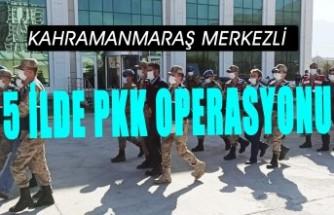 Kahramanmaraş Merkezli 5 İlde Terör Örgütü Operasyonu