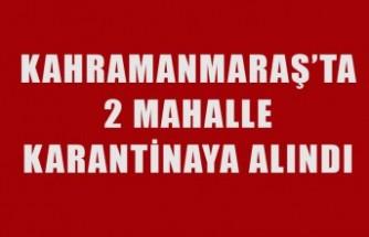 Kahramanmaraş'ta 2 Mahalle Karantinaya Alındı
