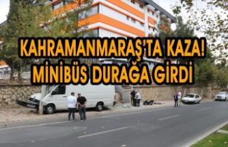 Kahramanmaraş'ta Kaza! Minibüs Durağa Girdi