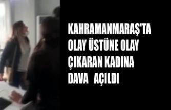 Kahramanmaraş'ta Olay Üstüne Olay Çıkaran Kadına Dava