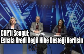 CHP'li Şengül; Esnafa Kredi Değil Hibe Desteği Verilsin