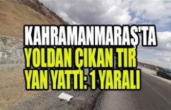 Kahramanmaraş'ta Yoldan Çıkan Tır Yan Yattı: 1 Yaralı