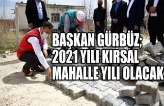 Başkan Gürbüz; 2021 Yılı Kırsal Mahalle Yılı Olacak