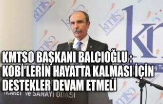 KMTSO Başkanı Balcıoğlu : Kobi'lerin Hayatta Kalması İçin Destekler Devam Etmeli