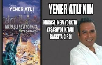 Yener Atlı'nın Maraşlı New York'ta Yaşasaydı Kitabı Baskıya Girdi