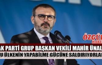 AK Parti Grup Başkan Vekili Mahir Ünal : Bu Ülkenin Yapabilme Gücüne Saldırıyorlar