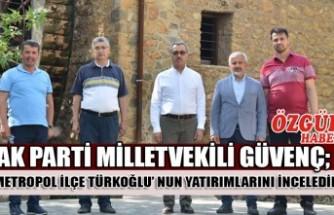 AK Parti Milletvekili Güvenç; Metropol İlçe Türkoğlu' nun Yatırımlarını İnceledik