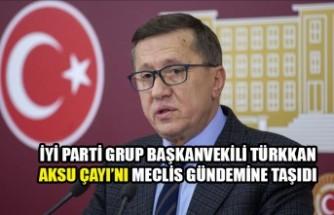 İYİ Partili Türkkan, Aksu Çayı'nı Meclis Gündemine Taşıdı