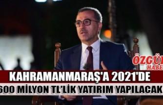 Kahramanmaraş'a 2021'de 600 Milyon TL'lik Yatırım Yapılacak