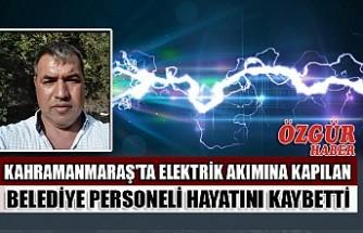Kahramanmaraş'ta Elektrik Akımına Kapılan Belediye Personeli Hayatını Kaybetti