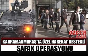 Kahramanmaraş'ta Özel Harekat Destekli Şafak Operasyonu