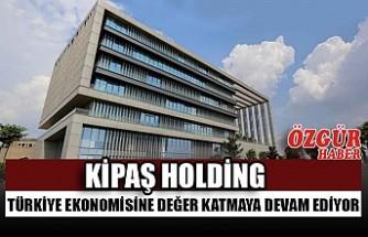 KİPAŞ Holding Türkiye Ekonomisine Değer Katmaya Devam Ediyor