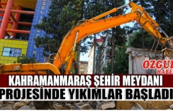 Kahramanmaraş Şehir Meydanı Projesinde Yıkımlar Başladı