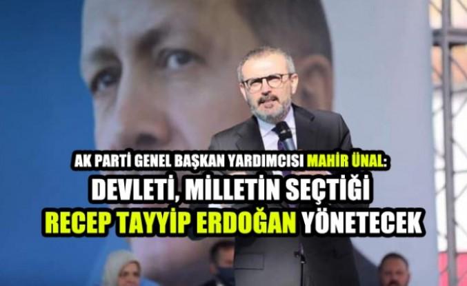 Ünal: Devleti Milletin Seçtiği Recep Tayyip Erdoğan Yönetecek
