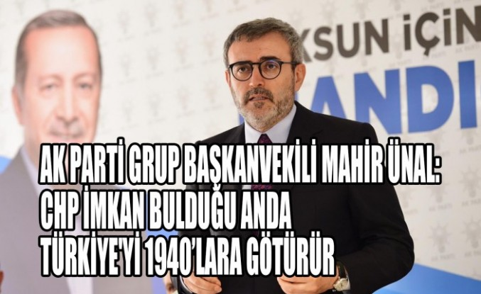 AK Parti Grup Başkanvekili Mahir Ünal: CHP İmkan Bulduğu Anda Türkiye'yi 1940'lara Götürür